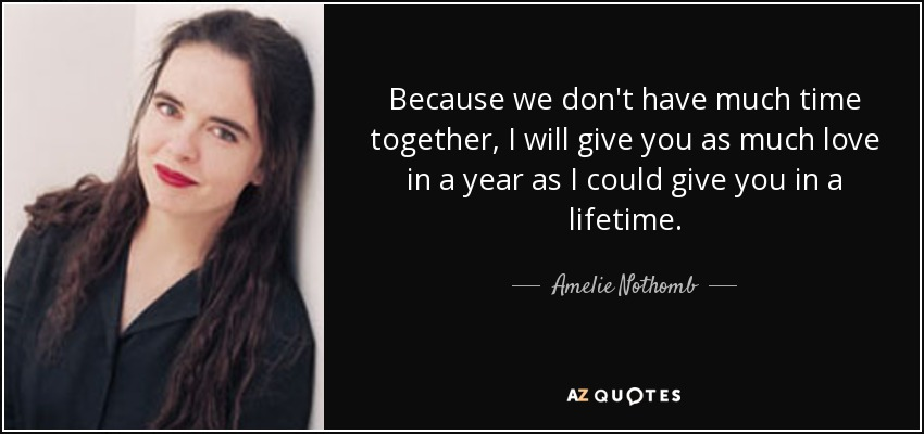 Because we don't have much time together, I will give you as much love in a year as I could give you in a lifetime. - Amelie Nothomb
