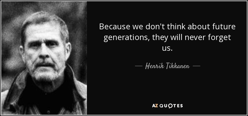 Because we don't think about future generations, they will never forget us. - Henrik Tikkanen