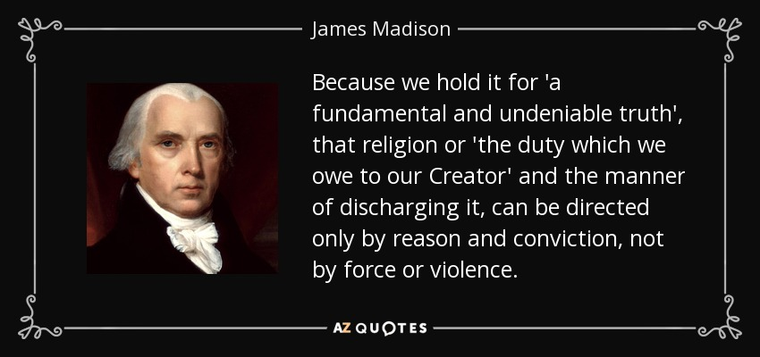 Because we hold it for 'a fundamental and undeniable truth', that religion or 'the duty which we owe to our Creator' and the manner of discharging it, can be directed only by reason and conviction, not by force or violence. - James Madison