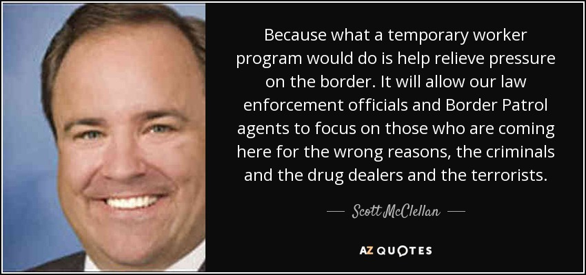 Because what a temporary worker program would do is help relieve pressure on the border. It will allow our law enforcement officials and Border Patrol agents to focus on those who are coming here for the wrong reasons, the criminals and the drug dealers and the terrorists. - Scott McClellan