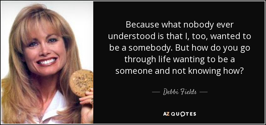 Because what nobody ever understood is that I, too, wanted to be a somebody. But how do you go through life wanting to be a someone and not knowing how? - Debbi Fields