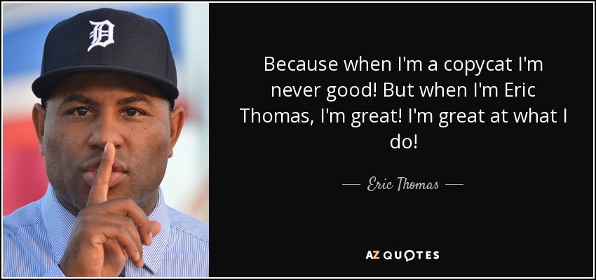 Because when I'm a copycat I'm never good! But when I'm Eric Thomas, I'm great! I'm great at what I do! - Eric Thomas