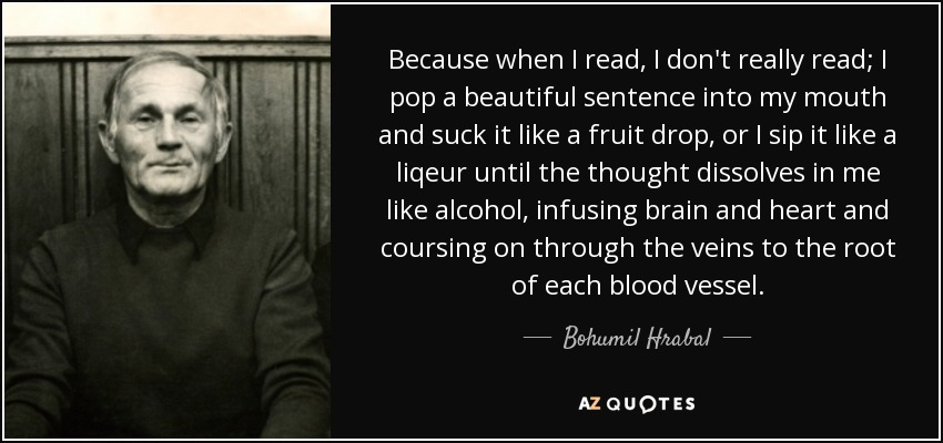Because when I read, I don't really read; I pop a beautiful sentence into my mouth and suck it like a fruit drop, or I sip it like a liqeur until the thought dissolves in me like alcohol, infusing brain and heart and coursing on through the veins to the root of each blood vessel. - Bohumil Hrabal