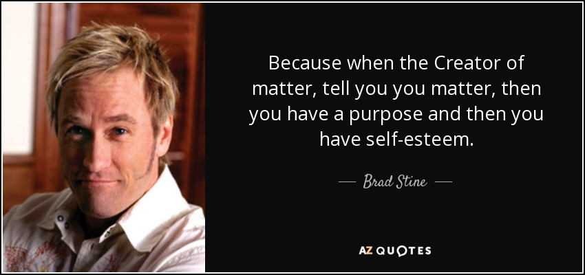 Because when the Creator of matter, tell you you matter, then you have a purpose and then you have self-esteem. - Brad Stine