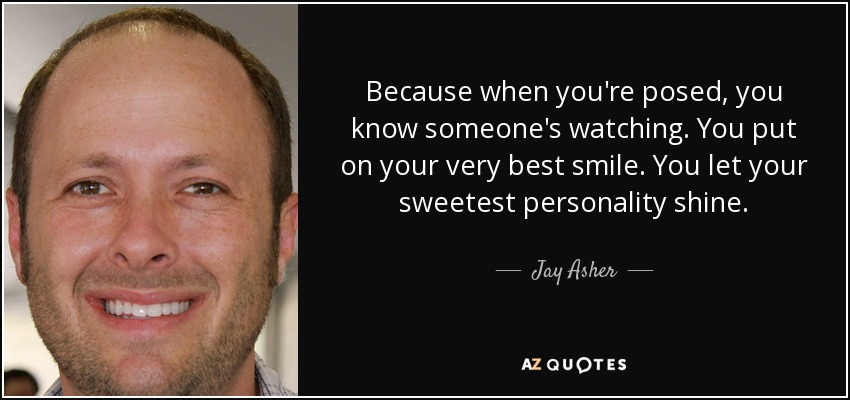 Because when you're posed, you know someone's watching. You put on your very best smile. You let your sweetest personality shine. - Jay Asher
