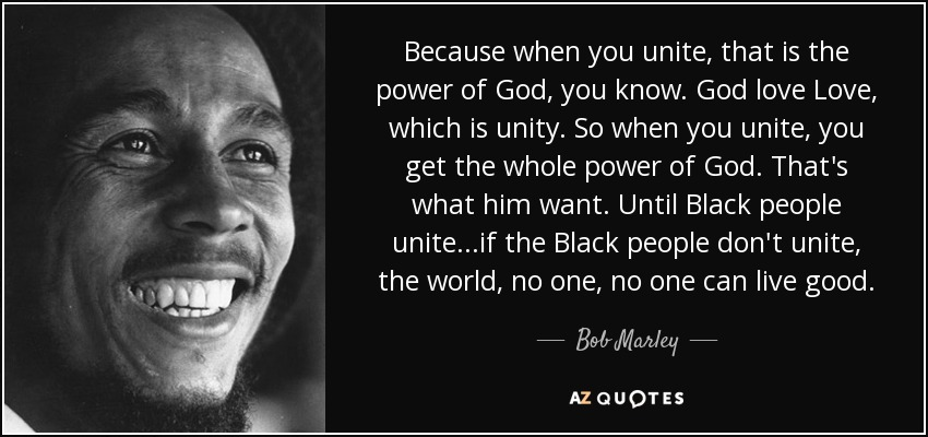 Because when you unite, that is the power of God, you know. God love Love, which is unity. So when you unite, you get the whole power of God. That's what him want. Until Black people unite...if the Black people don't unite, the world, no one, no one can live good. - Bob Marley