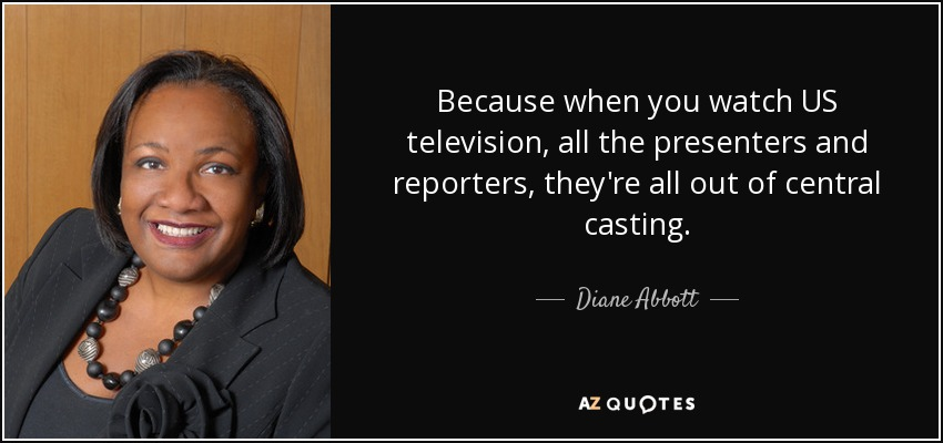Because when you watch US television, all the presenters and reporters, they're all out of central casting. - Diane Abbott