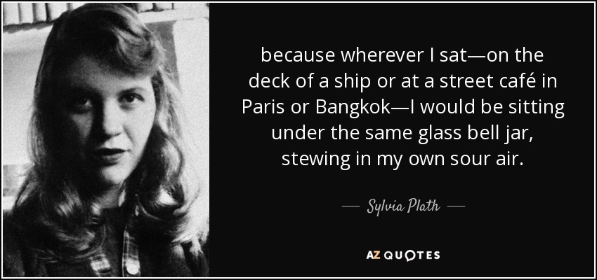because wherever I sat—on the deck of a ship or at a street café in Paris or Bangkok—I would be sitting under the same glass bell jar, stewing in my own sour air. - Sylvia Plath
