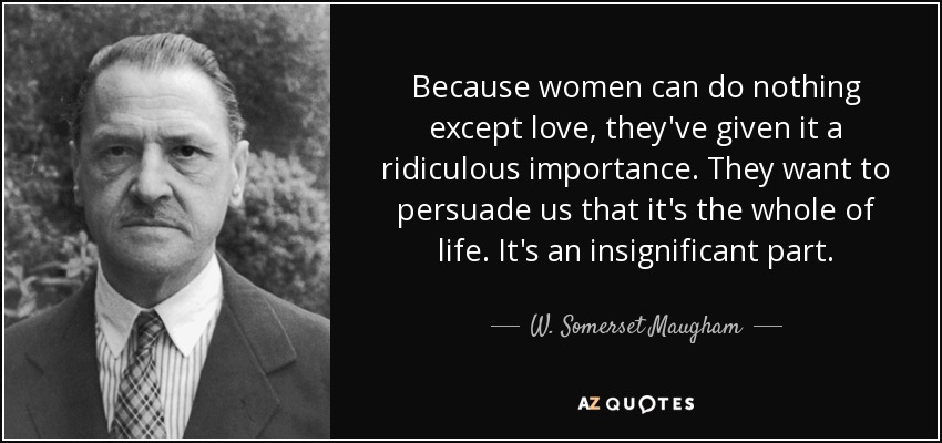 Because women can do nothing except love, they've given it a ridiculous importance. They want to persuade us that it's the whole of life. It's an insignificant part. - W. Somerset Maugham