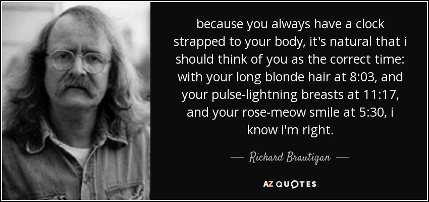 because you always have a clock strapped to your body, it's natural that i should think of you as the correct time: with your long blonde hair at 8:03, and your pulse-lightning breasts at 11:17, and your rose-meow smile at 5:30, i know i'm right. - Richard Brautigan