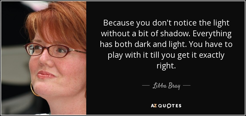 Because you don't notice the light without a bit of shadow. Everything has both dark and light. You have to play with it till you get it exactly right. - Libba Bray