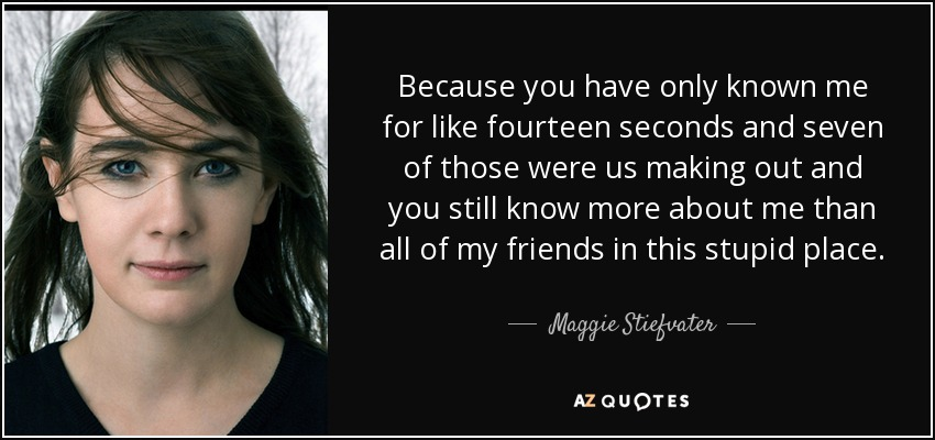 Because you have only known me for like fourteen seconds and seven of those were us making out and you still know more about me than all of my friends in this stupid place. - Maggie Stiefvater