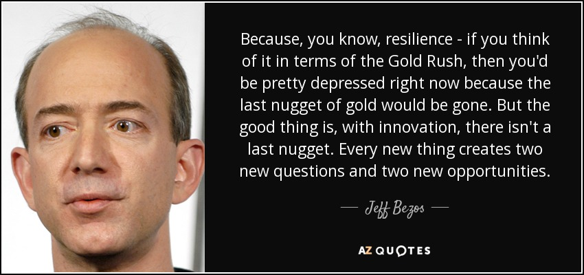 Because, you know, resilience - if you think of it in terms of the Gold Rush, then you'd be pretty depressed right now because the last nugget of gold would be gone. But the good thing is, with innovation, there isn't a last nugget. Every new thing creates two new questions and two new opportunities. - Jeff Bezos