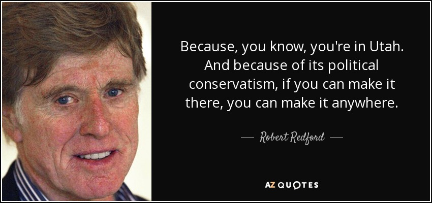 Because, you know, you're in Utah. And because of its political conservatism, if you can make it there, you can make it anywhere. - Robert Redford