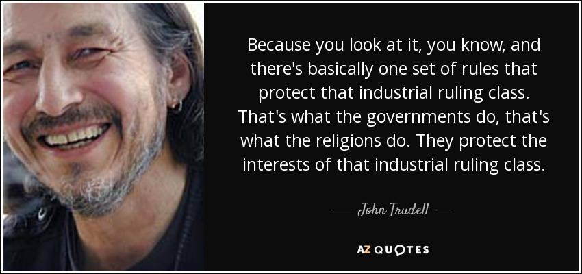 Because you look at it, you know, and there's basically one set of rules that protect that industrial ruling class. That's what the governments do, that's what the religions do. They protect the interests of that industrial ruling class. - John Trudell