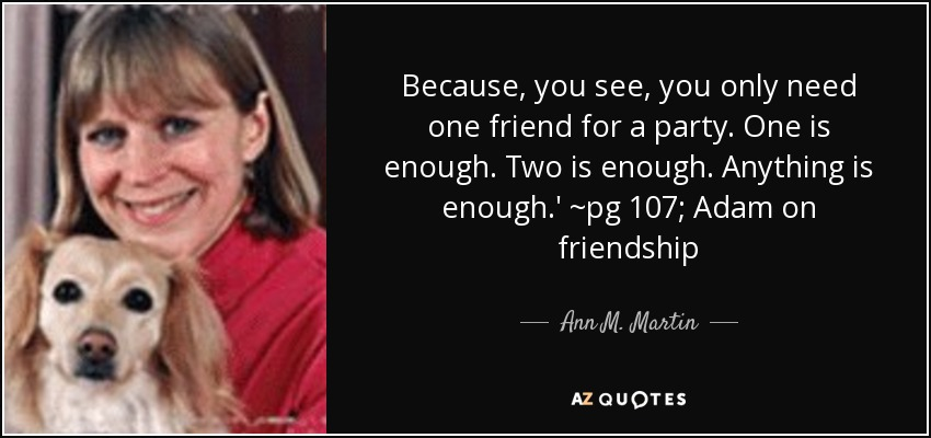 Because, you see, you only need one friend for a party. One is enough. Two is enough. Anything is enough.' ~pg 107; Adam on friendship - Ann M. Martin