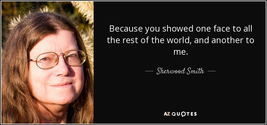 Because you showed one face to all the rest of the world, and another to me. - Sherwood Smith