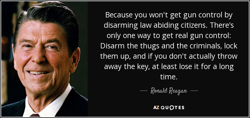 Because you won't get gun control by disarming law abiding citizens. There's only one way to get real gun control: Disarm the thugs and the criminals, lock them up, and if you don't actually throw away the key, at least lose it for a long time. - Ronald Reagan