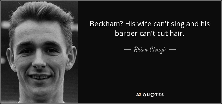 Beckham? His wife can't sing and his barber can't cut hair. - Brian Clough