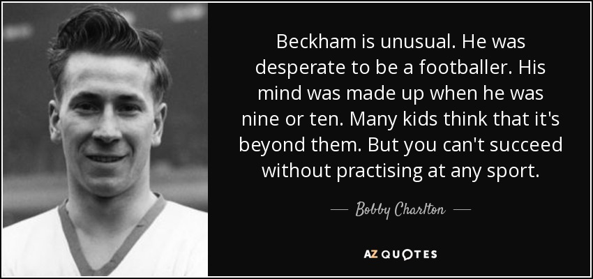 Beckham is unusual. He was desperate to be a footballer. His mind was made up when he was nine or ten. Many kids think that it's beyond them. But you can't succeed without practising at any sport. - Bobby Charlton