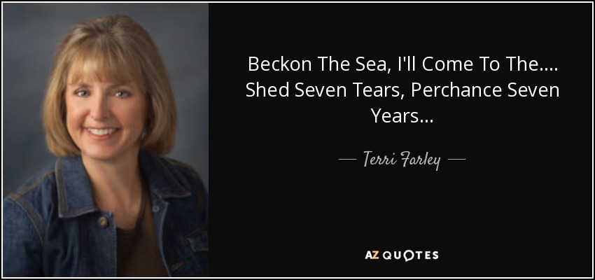 Beckon The Sea, I'll Come To The.... Shed Seven Tears, Perchance Seven Years.... - Terri Farley