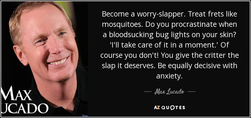 Become a worry-slapper. Treat frets like mosquitoes. Do you procrastinate when a bloodsucking bug lights on your skin? 'I'll take care of it in a moment.' Of course you don't! You give the critter the slap it deserves. Be equally decisive with anxiety. - Max Lucado
