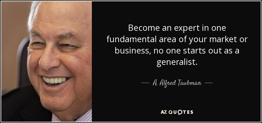 Become an expert in one fundamental area of your market or business, no one starts out as a generalist. - A. Alfred Taubman