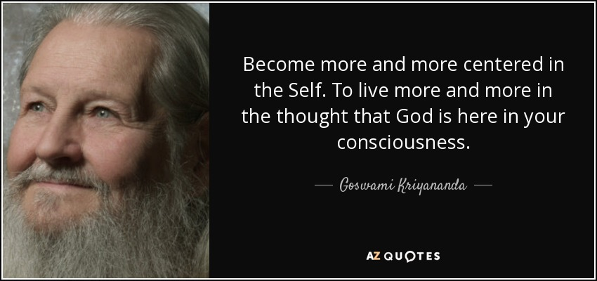 Become more and more centered in the Self. To live more and more in the thought that God is here in your consciousness. - Goswami Kriyananda