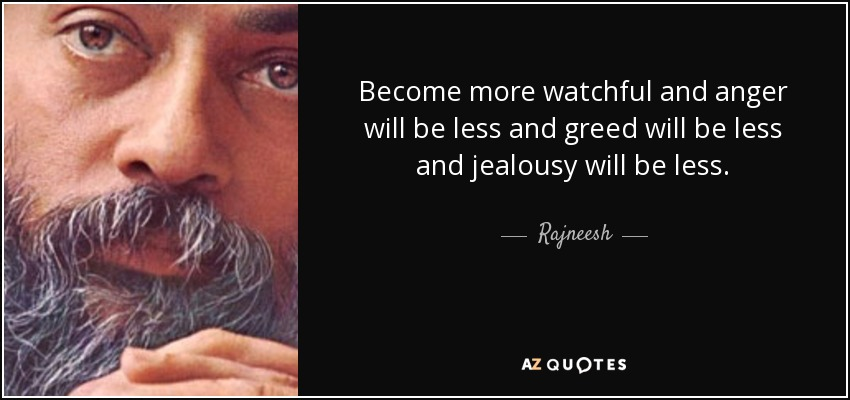 Become more watchful and anger will be less and greed will be less and jealousy will be less. - Rajneesh