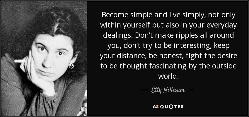 Become simple and live simply, not only within yourself but also in your everyday dealings. Don't make ripples all around you, don't try to be interesting, keep your distance, be honest, fight the desire to be thought fascinating by the outside world. - Etty Hillesum