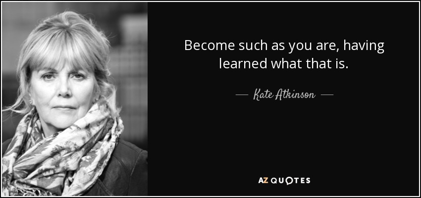 Become such as you are, having learned what that is. - Kate Atkinson