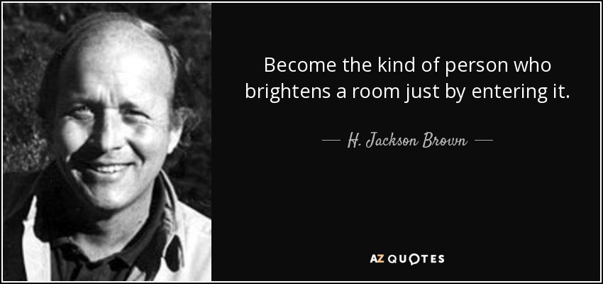 Become the kind of person who brightens a room just by entering it. - H. Jackson Brown, Jr.