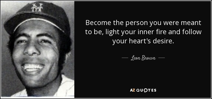 Become the person you were meant to be, light your inner fire and follow your heart's desire. - Leon Brown