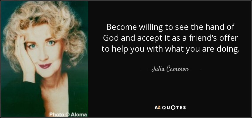 Become willing to see the hand of God and accept it as a friend's offer to help you with what you are doing. - Julia Cameron