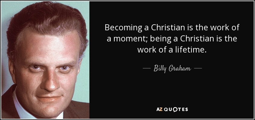 Becoming a Christian is the work of a moment; being a Christian is the work of a lifetime. - Billy Graham