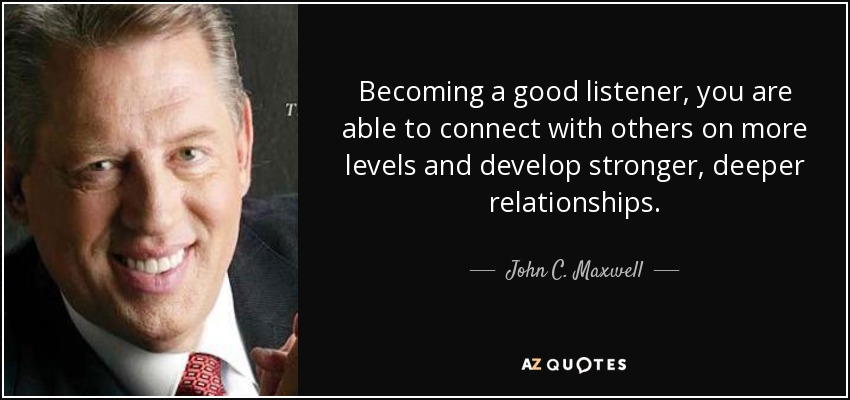 Becoming a good listener, you are able to connect with others on more levels and develop stronger, deeper relationships. - John C. Maxwell
