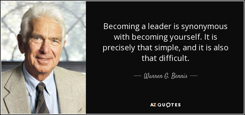 Becoming a leader is synonymous with becoming yourself. It is precisely that simple, and it is also that difficult. - Warren G. Bennis