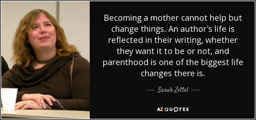 Becoming a mother cannot help but change things. An author's life is reflected in their writing, whether they want it to be or not, and parenthood is one of the biggest life changes there is. - Sarah Zettel