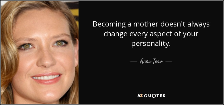 Becoming a mother doesn't always change every aspect of your personality. - Anna Torv