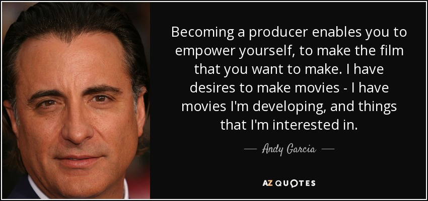 Becoming a producer enables you to empower yourself, to make the film that you want to make. I have desires to make movies - I have movies I'm developing, and things that I'm interested in. - Andy Garcia