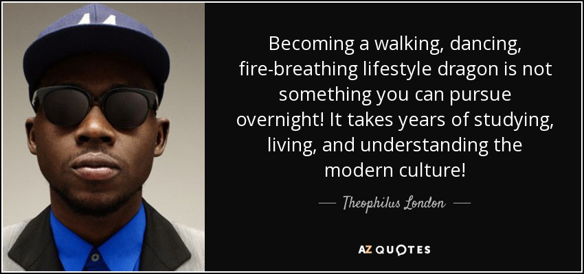 Becoming a walking, dancing, fire-breathing lifestyle dragon is not something you can pursue overnight! It takes years of studying, living, and understanding the modern culture! - Theophilus London