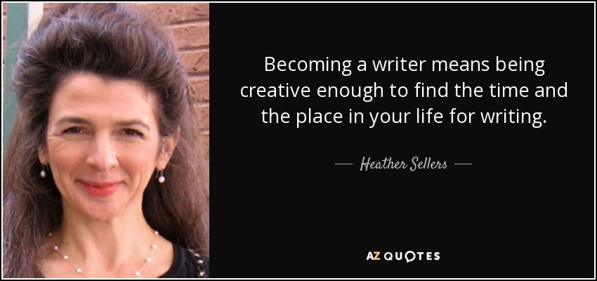 Becoming a writer means being creative enough to find the time and the place in your life for writing. - Heather Sellers