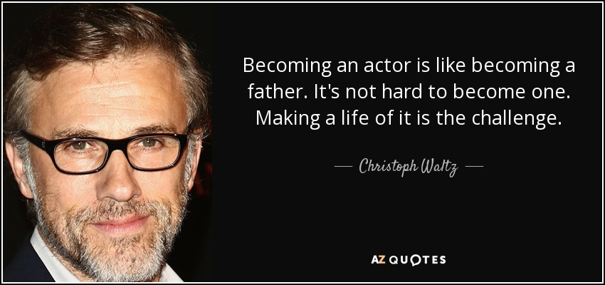 Becoming an actor is like becoming a father. It's not hard to become one. Making a life of it is the challenge. - Christoph Waltz