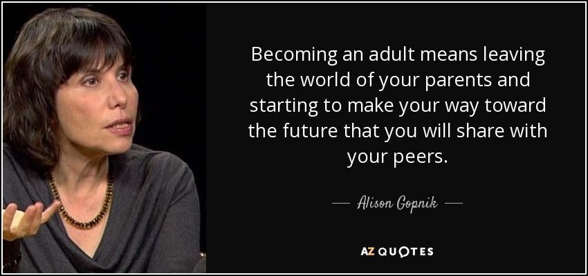 Alison Gopnik Quote Becoming An Adult Means Leaving The World Of