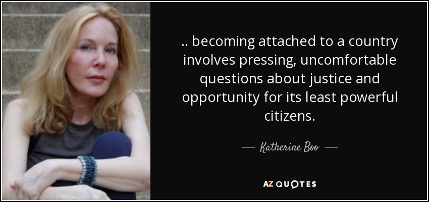 .. becoming attached to a country involves pressing, uncomfortable questions about justice and opportunity for its least powerful citizens. - Katherine Boo