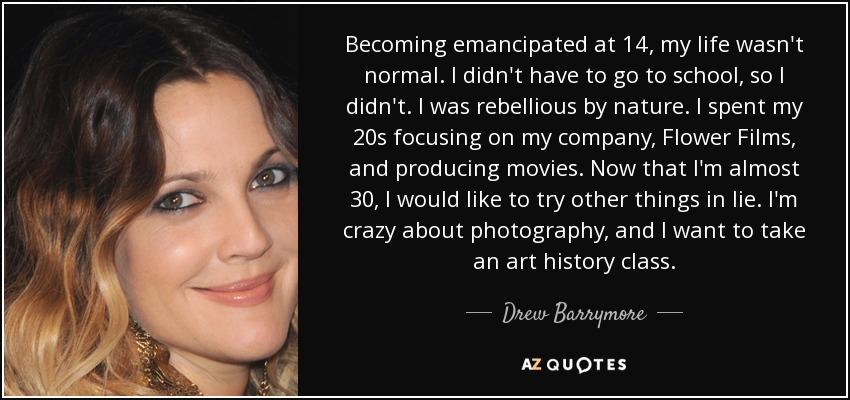 Becoming emancipated at 14, my life wasn't normal. I didn't have to go to school, so I didn't. I was rebellious by nature. I spent my 20s focusing on my company, Flower Films, and producing movies. Now that I'm almost 30, I would like to try other things in lie. I'm crazy about photography, and I want to take an art history class. - Drew Barrymore