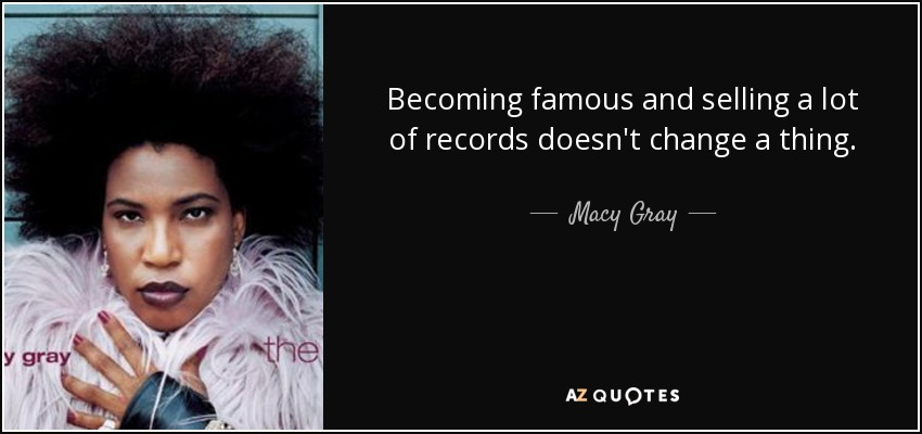 Becoming famous and selling a lot of records doesn't change a thing. - Macy Gray