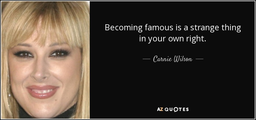 Becoming famous is a strange thing in your own right. - Carnie Wilson