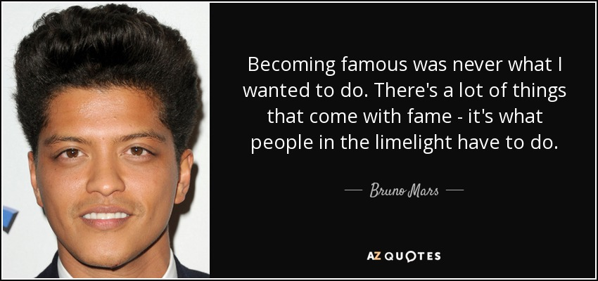 Becoming famous was never what I wanted to do. There's a lot of things that come with fame - it's what people in the limelight have to do. - Bruno Mars