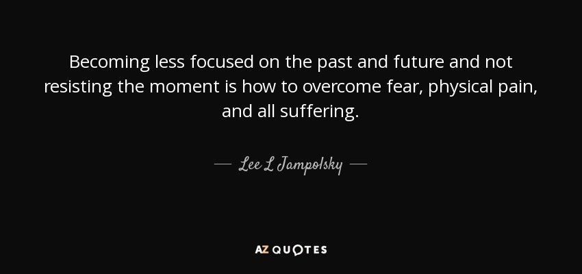 Becoming less focused on the past and future and not resisting the moment is how to overcome fear, physical pain, and all suffering. - Lee L Jampolsky